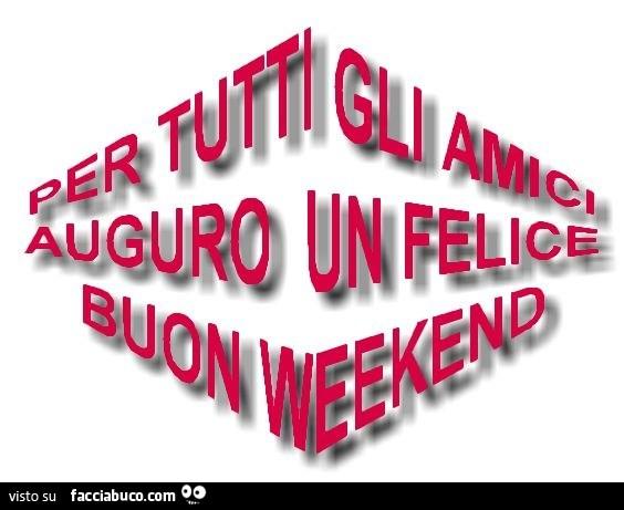 Très Per tutti gli amici auguro un felice buon Weekend - Facciabuco.com QS31