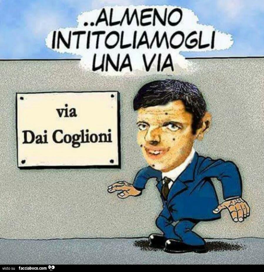 Renzi: almeno intitoliamogli una via… via dai coglioni